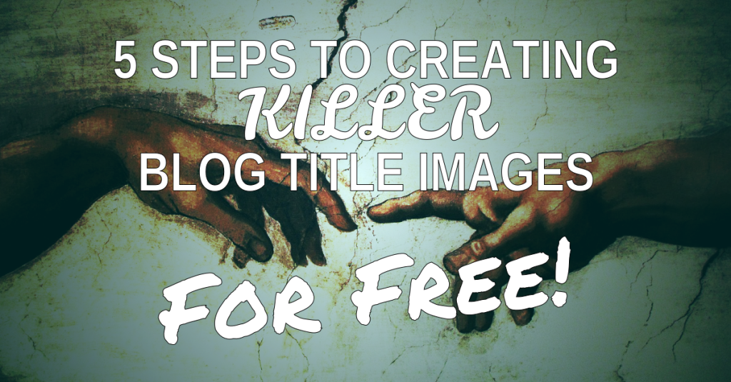 5 Steps To Creating Killer Blog Title Images For Free!